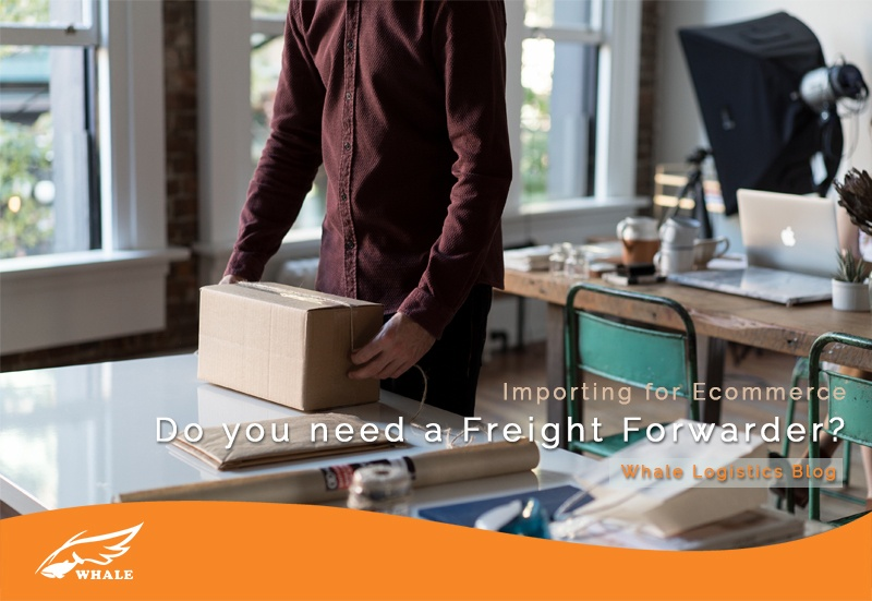 Importing for Ecommerce - Do you need a Freight Forwarder? | Whale Logistics Blog